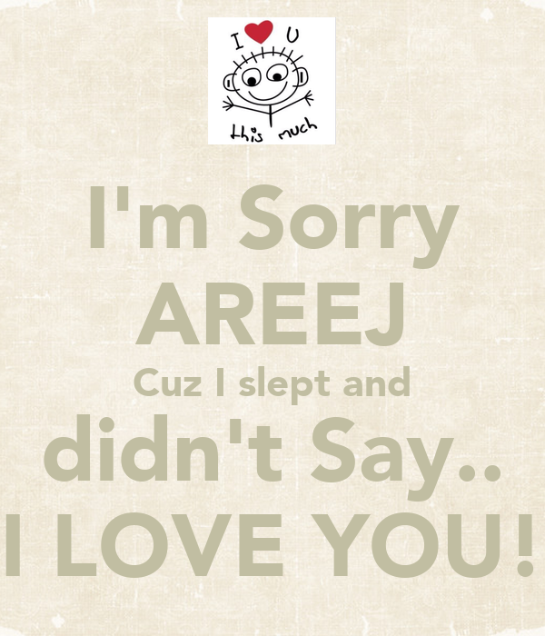 I'm Sorry AREEJ Cuz I slept and didn't Say.. I LOVE YOU!