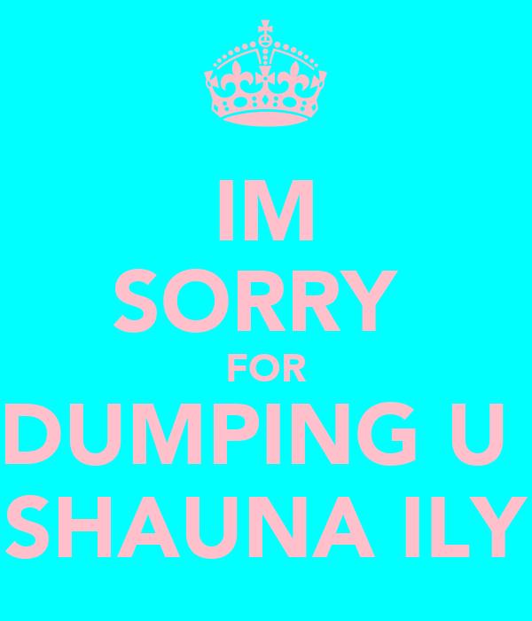 IM SORRY  FOR DUMPING U  SHAUNA ILY