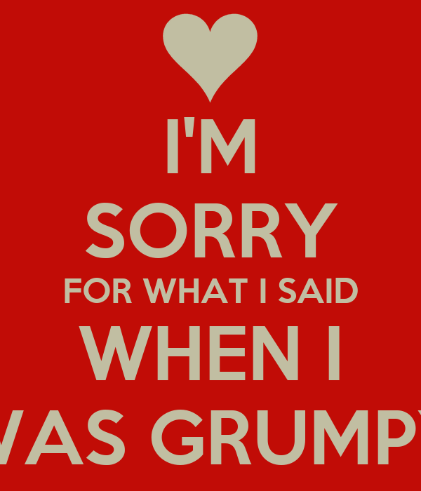 I'M SORRY FOR WHAT I SAID WHEN I WAS GRUMPY