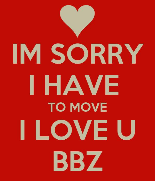 IM SORRY I HAVE  TO MOVE I LOVE U BBZ