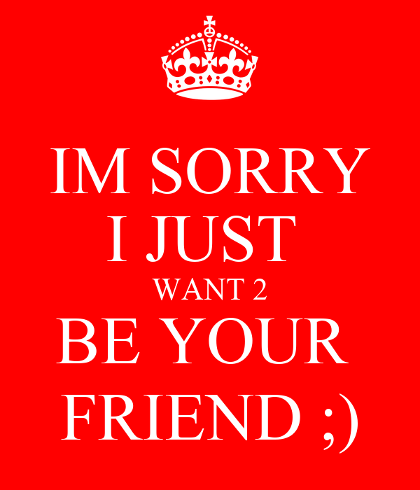 IM SORRY I JUST  WANT 2 BE YOUR  FRIEND ;)