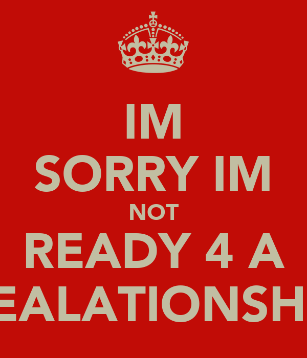 IM SORRY IM NOT READY 4 A REALATIONSHIP
