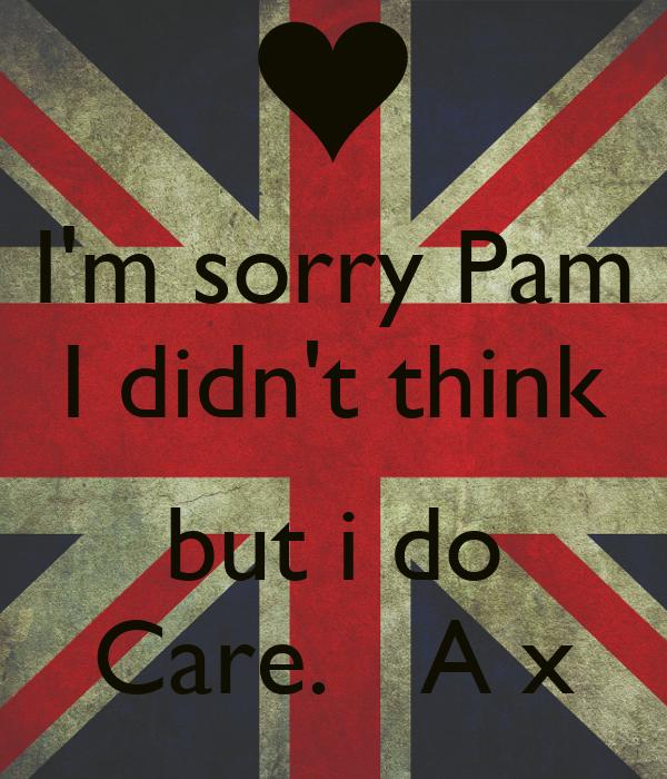 I'm sorry Pam I didn't think  but i do Care.   A x