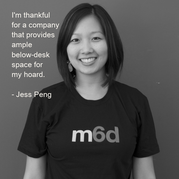 I'm thankful  for a company  that provides  ample  below-desk  space for  my hoard.  - Jess Peng
