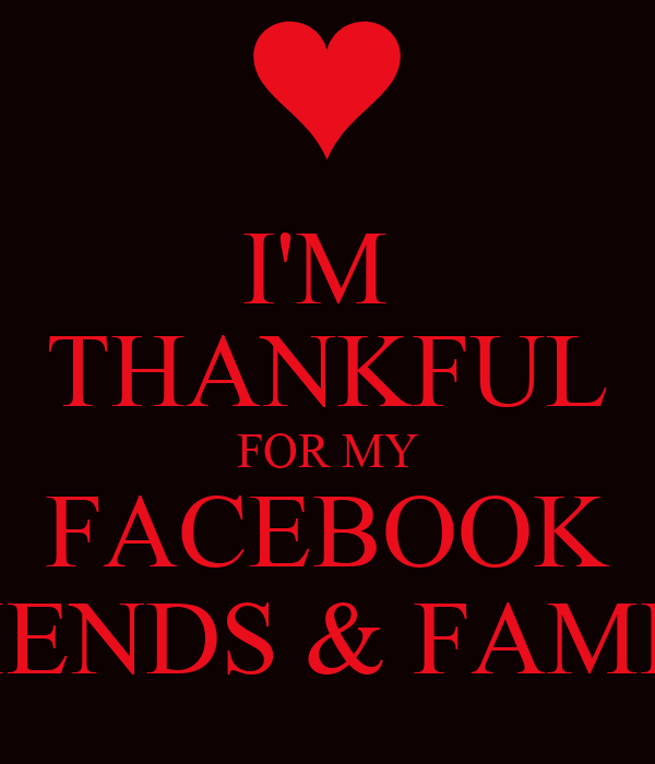 I'M  THANKFUL FOR MY FACEBOOK FRIENDS & FAMILY