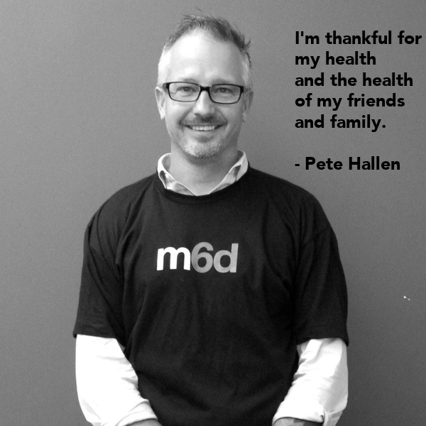 I'm thankful for  my health  and the health  of my friends  and family.   - Pete Hallen
