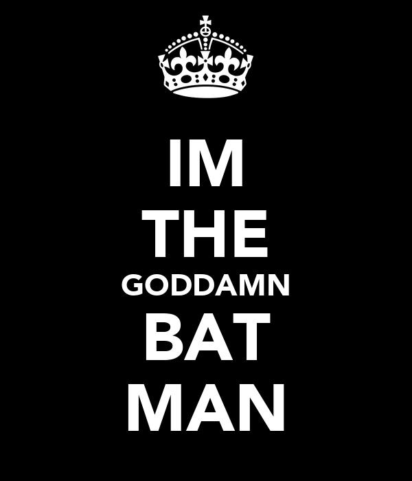 IM THE GODDAMN BAT MAN