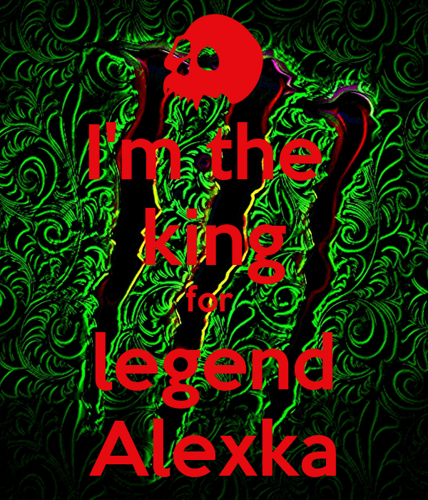 I'm the  king for  legend Alexka