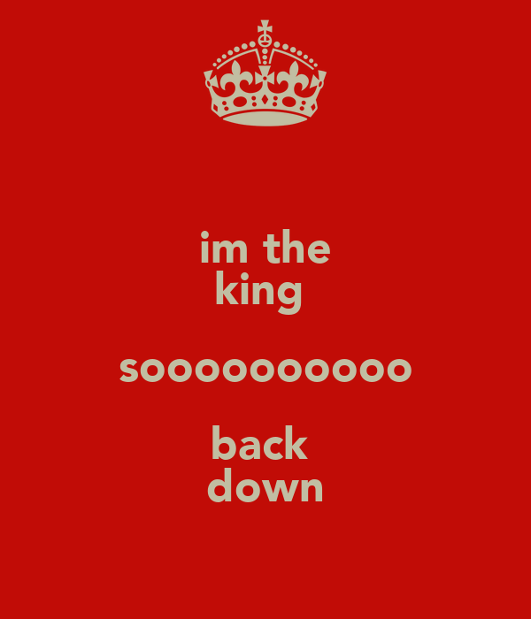 im the king  soooooooooo back  down