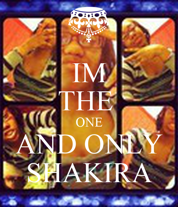 IM THE  ONE AND ONLY SHAKIRA