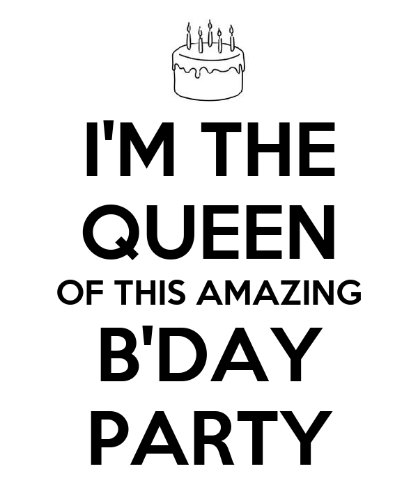 I'M THE QUEEN OF THIS AMAZING B'DAY PARTY