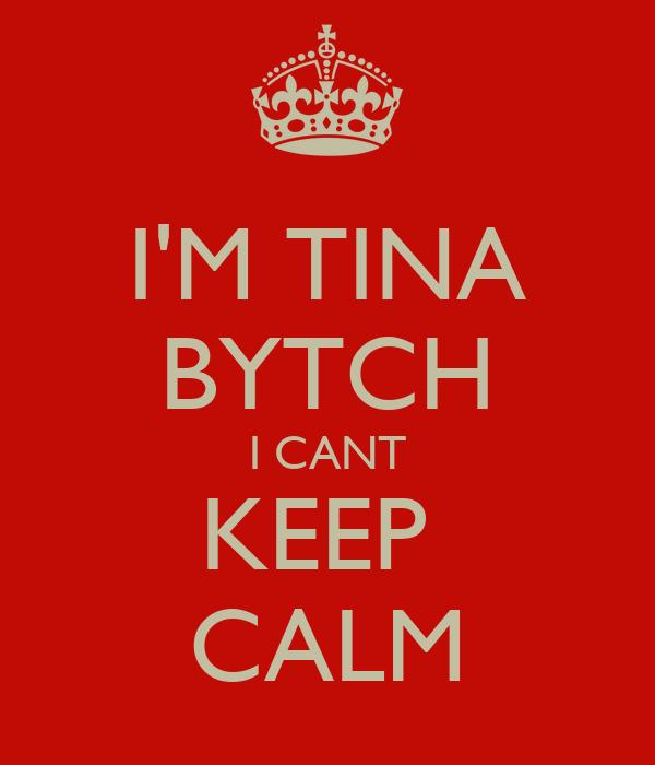 I'M TINA BYTCH I CANT KEEP  CALM