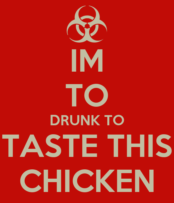 IM TO DRUNK TO TASTE THIS CHICKEN