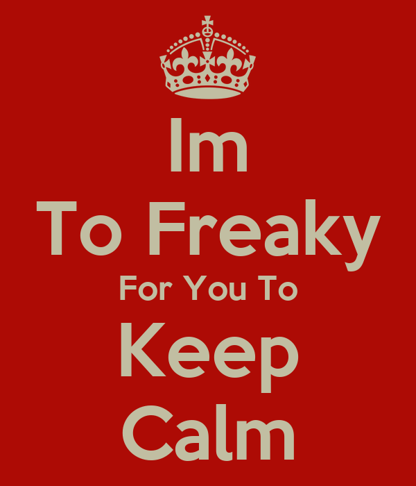 Im To Freaky For You To Keep Calm