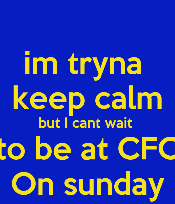 im tryna  keep calm but I cant wait  to be at CFC On sunday