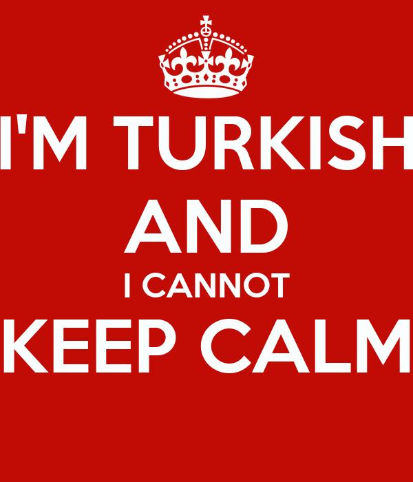 I'M TURKISH AND I CANNOT KEEP CALM