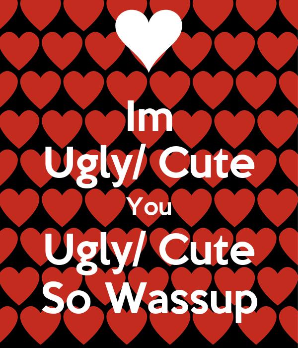 Im Ugly/ Cute You Ugly/ Cute So Wassup