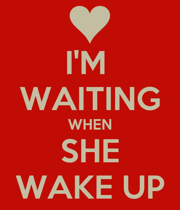 I'M  WAITING WHEN SHE WAKE UP