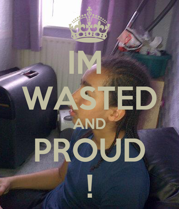 IM  WASTED AND PROUD !