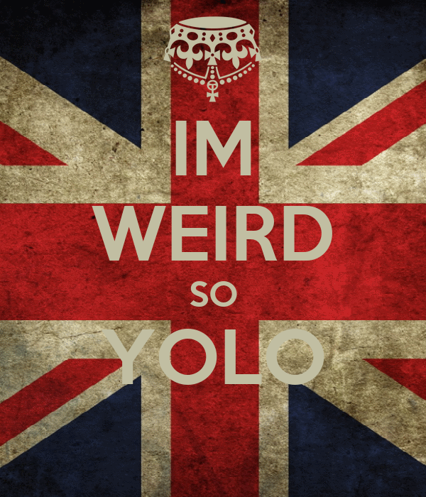 IM WEIRD SO YOLO