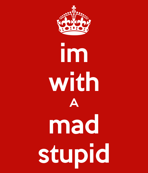 im with A mad stupid
