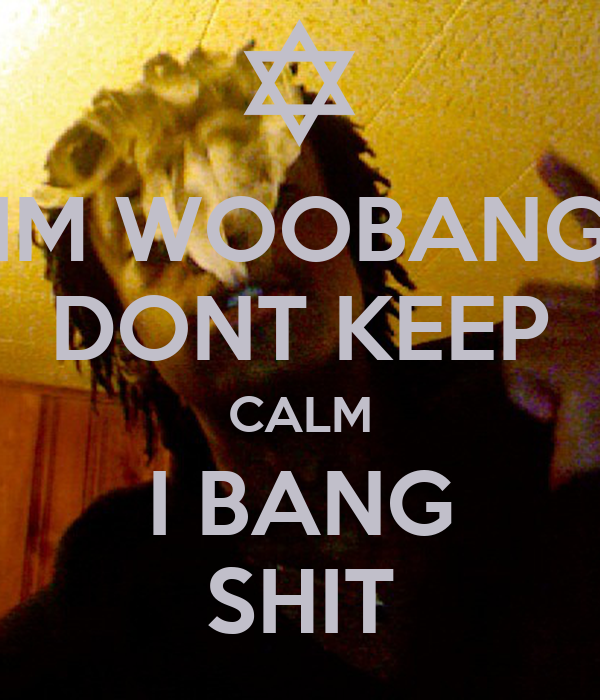 IM WOOBANG DONT KEEP CALM I BANG SHIT