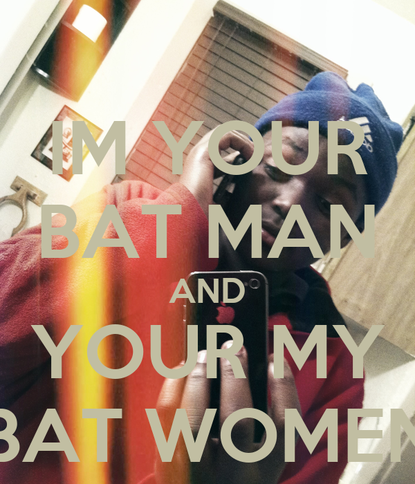 IM YOUR BAT MAN AND YOUR MY BAT WOMEN