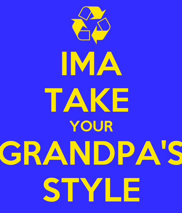 IMA TAKE  YOUR GRANDPA'S STYLE