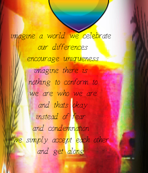 imagine a world we celebrate  our differences encourage uniqueness imagine there is  nothing to conform to we are who we are and thats okay instead of fear  and condemnation  we simply accept each other  and