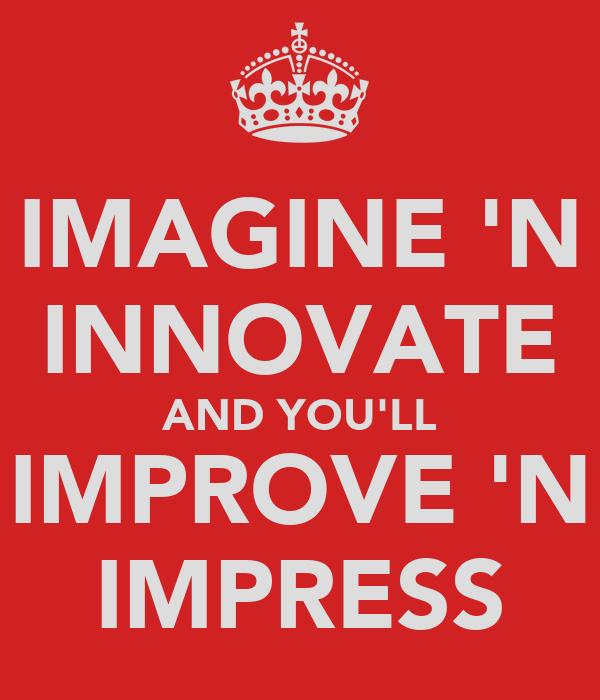 IMAGINE 'N INNOVATE AND YOU'LL IMPROVE 'N IMPRESS