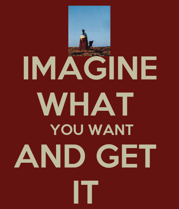 IMAGINE WHAT   YOU WANT AND GET  IT