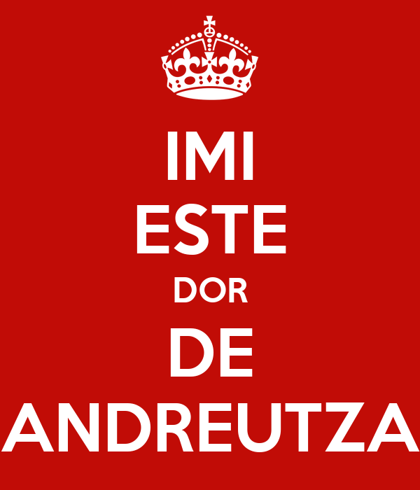 IMI ESTE DOR DE ANDREUTZA