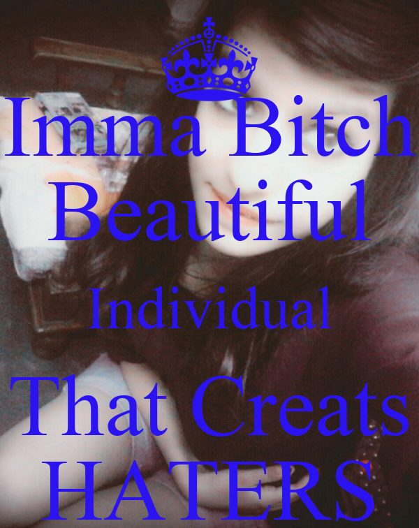 Imma Bitch Beautiful Individual That Creats HATERS