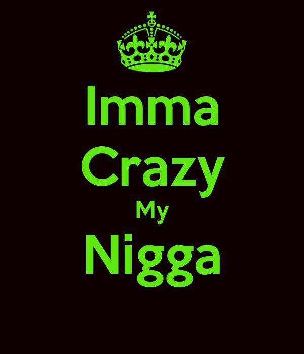 Imma Crazy My Nigga