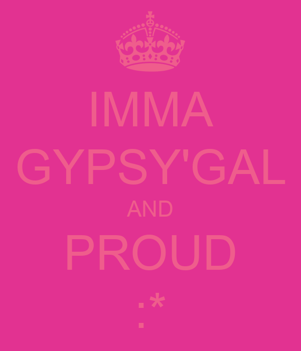 IMMA GYPSY'GAL AND PROUD :*