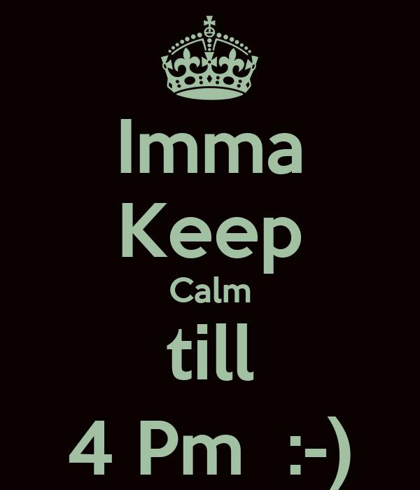 Imma Keep Calm till 4 Pm  :-)