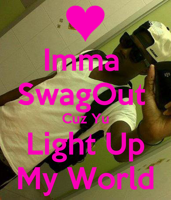 Imma  SwagOut  Cuz Yu Light Up My World