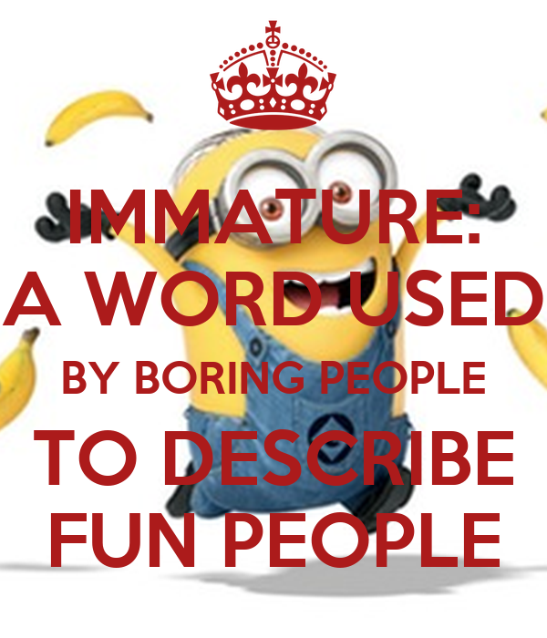 IMMATURE: A WORD USED BY BORING PEOPLE TO DESCRIBE FUN PEOPLE