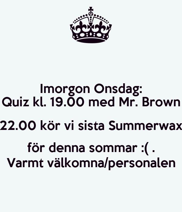 Imorgon Onsdag: Quiz kl. 19.00 med Mr. Brown 22.00 kör vi sista Summerwax för denna sommar :( . Varmt välkomna/personalen