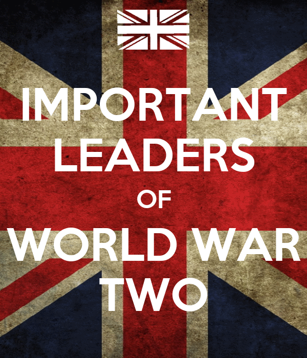 IMPORTANT LEADERS OF WORLD WAR TWO