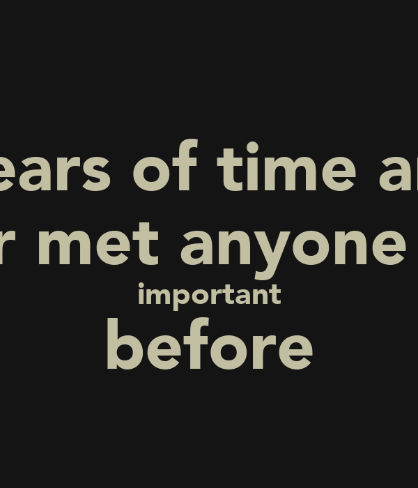 In 900 years of time and space I have never met anyone who wasn't important before