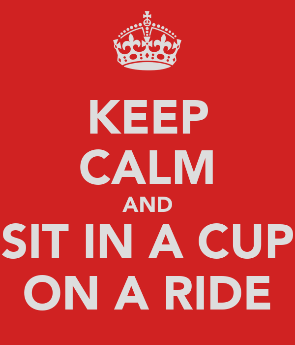 KEEP CALM AND SIT IN A CUP ON A RIDE