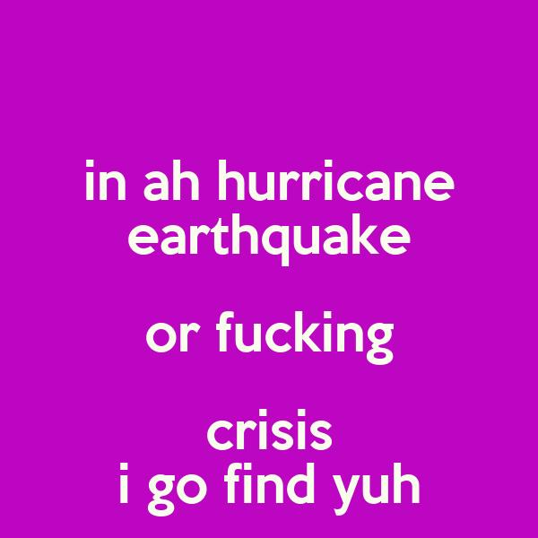in ah hurricane earthquake or fucking crisis i go find yuh