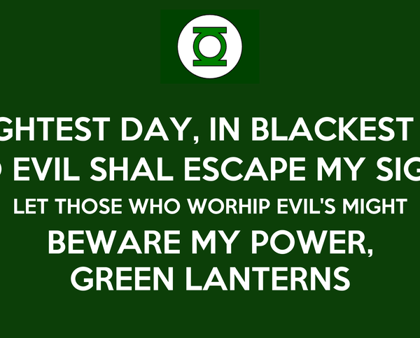 IN BRIGHTEST DAY, IN BLACKEST NIGHT NO EVIL SHAL ESCAPE MY SIGHT LET THOSE WHO WORHIP EVIL'S MIGHT BEWARE MY POWER, GREEN LANTERNS