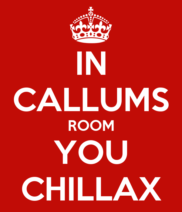 IN CALLUMS ROOM YOU CHILLAX