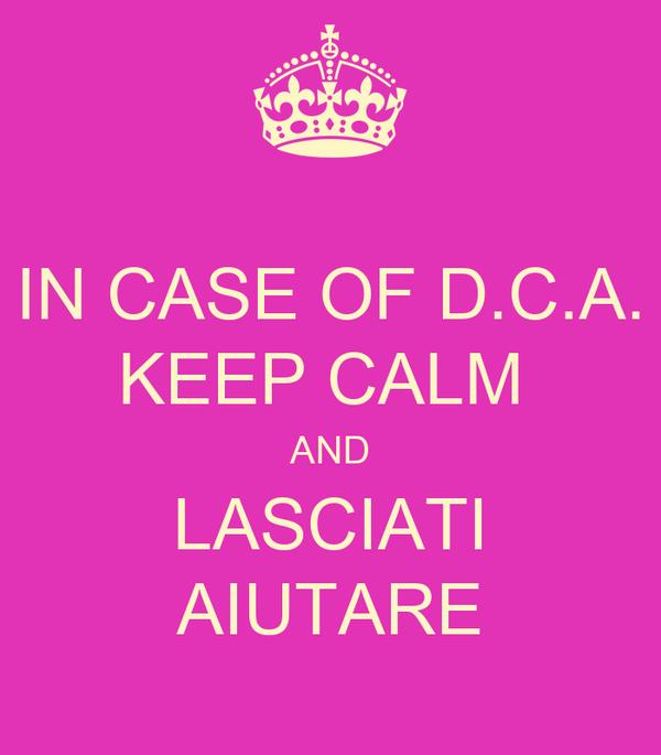 IN CASE OF D.C.A. KEEP CALM  AND LASCIATI AIUTARE