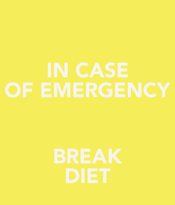 IN CASE OF EMERGENCY  BREAK DIET