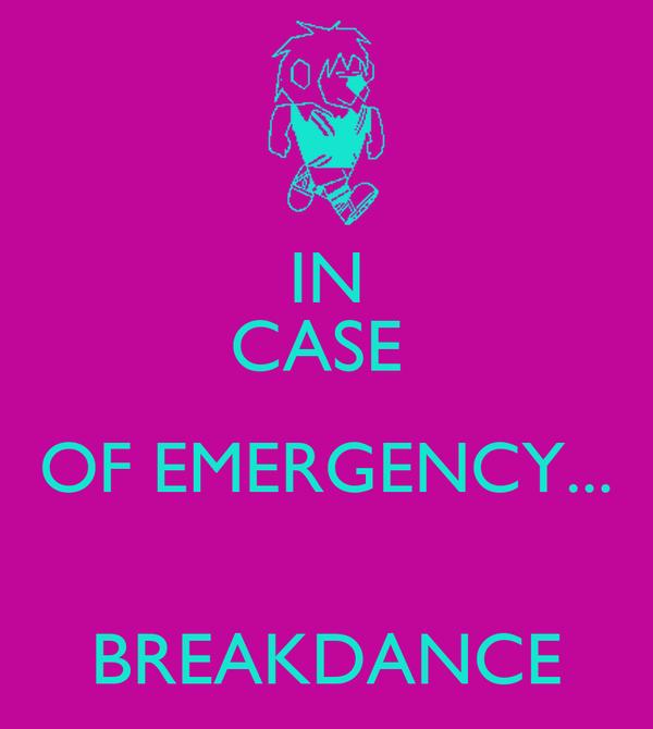 IN CASE  OF EMERGENCY...  BREAKDANCE