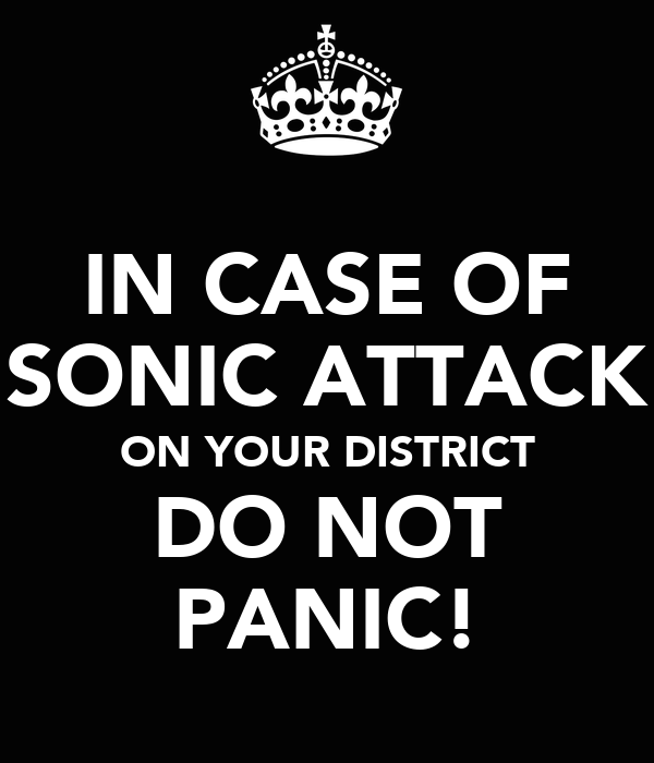 IN CASE OF SONIC ATTACK ON YOUR DISTRICT DO NOT PANIC!