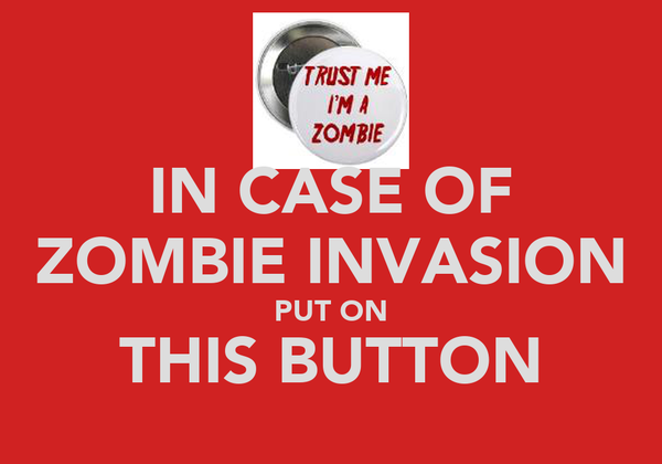 IN CASE OF ZOMBIE INVASION PUT ON THIS BUTTON